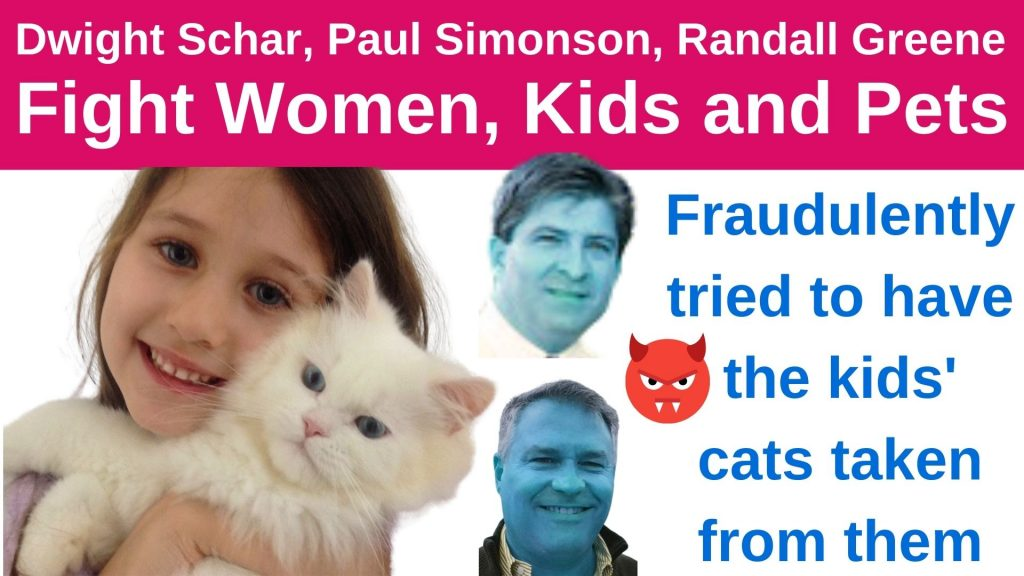 Dwight Schar, Paul Simonson, Randall Greene Fighting Women, Kids and Pets Fraudulently tried to have the kids' cats taken from them